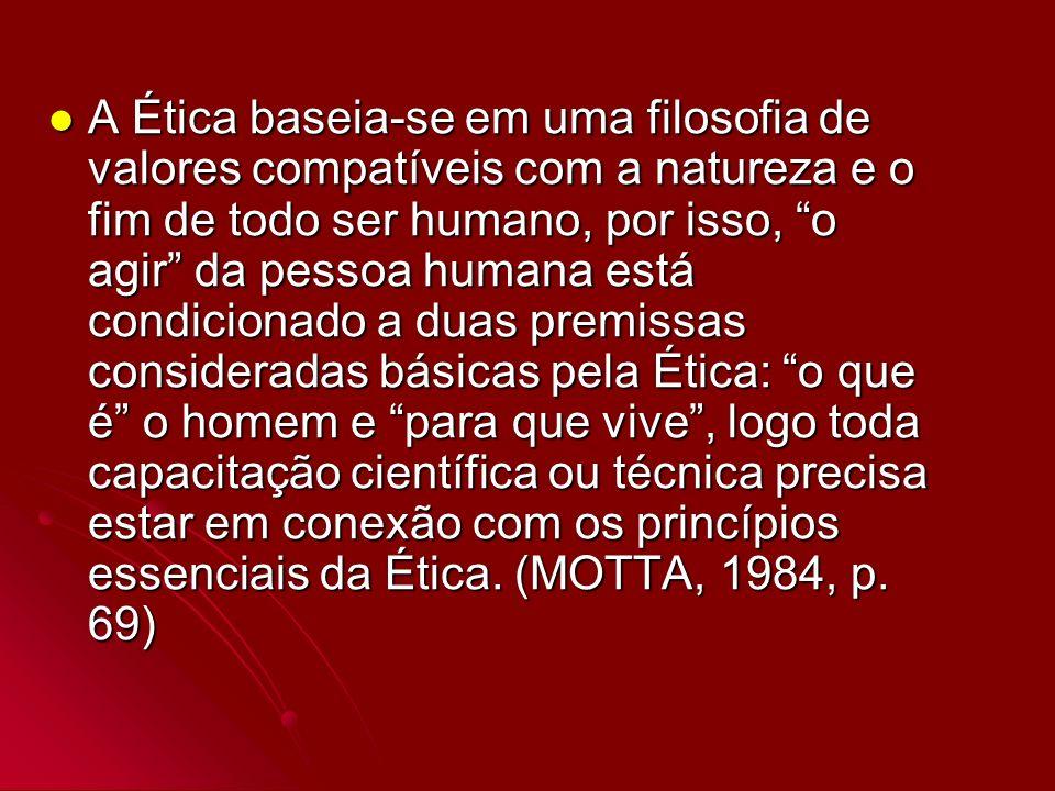 A Ética baseia-se em uma filosofia de valores compatíveis com a natureza e o fim de todo ser humano, por isso, o agir da pessoa humana está condiciona