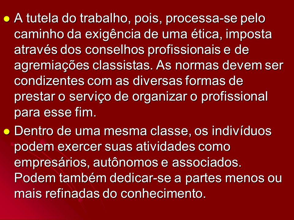 A tutela do trabalho, pois, processa-se pelo caminho da exigência de uma ética, imposta através dos conselhos profissionais e de agremiações classista