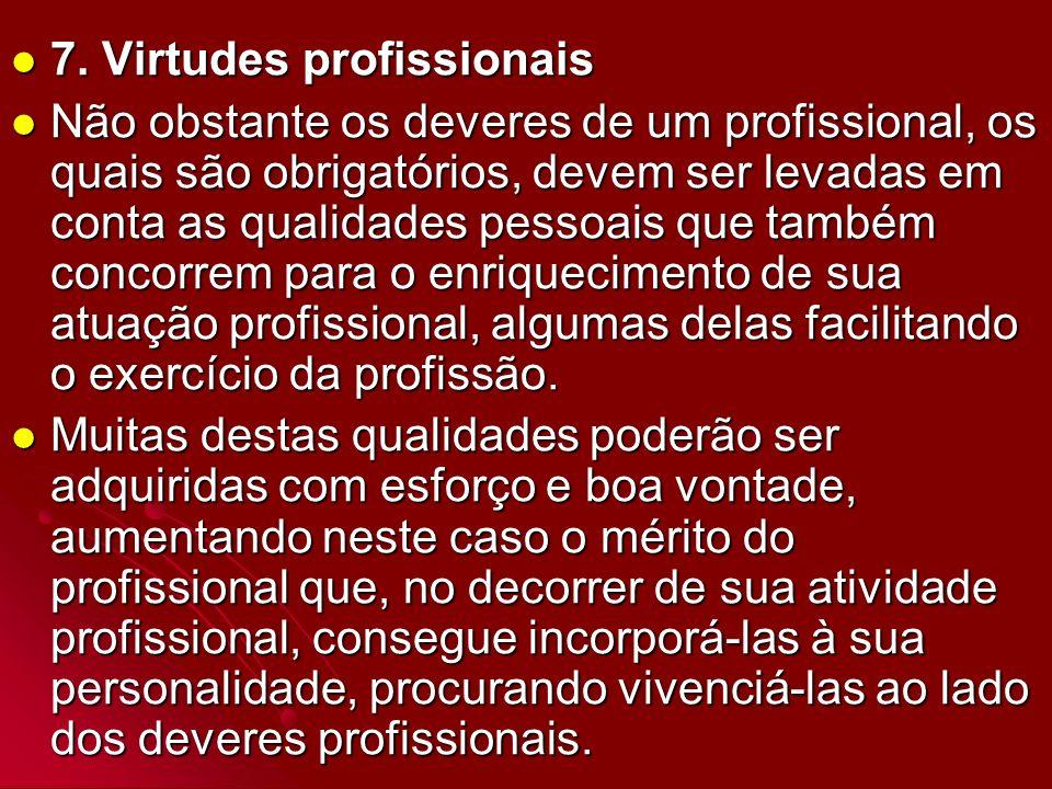 7. Virtudes profissionais 7. Virtudes profissionais Não obstante os deveres de um profissional, os quais são obrigatórios, devem ser levadas em conta