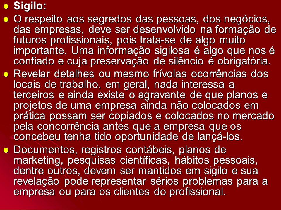 Sigilo: Sigilo: O respeito aos segredos das pessoas, dos negócios, das empresas, deve ser desenvolvido na formação de futuros profissionais, pois trat