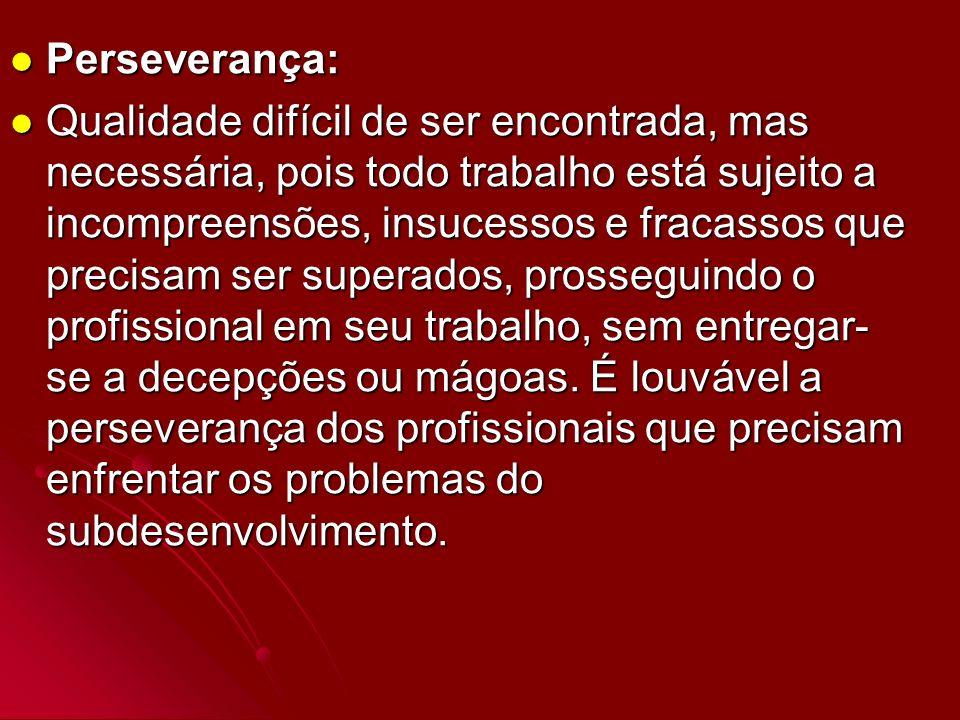 Perseverança: Perseverança: Qualidade difícil de ser encontrada, mas necessária, pois todo trabalho está sujeito a incompreensões, insucessos e fracas