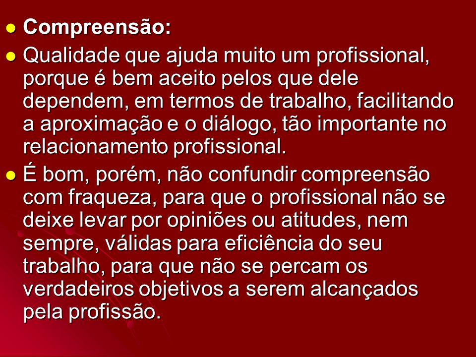 Compreensão: Compreensão: Qualidade que ajuda muito um profissional, porque é bem aceito pelos que dele dependem, em termos de trabalho, facilitando a