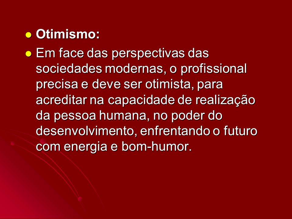 Otimismo: Otimismo: Em face das perspectivas das sociedades modernas, o profissional precisa e deve ser otimista, para acreditar na capacidade de real