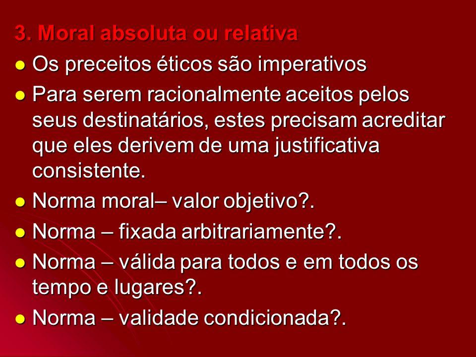 3. Moral absoluta ou relativa Os preceitos éticos são imperativos Os preceitos éticos são imperativos Para serem racionalmente aceitos pelos seus dest