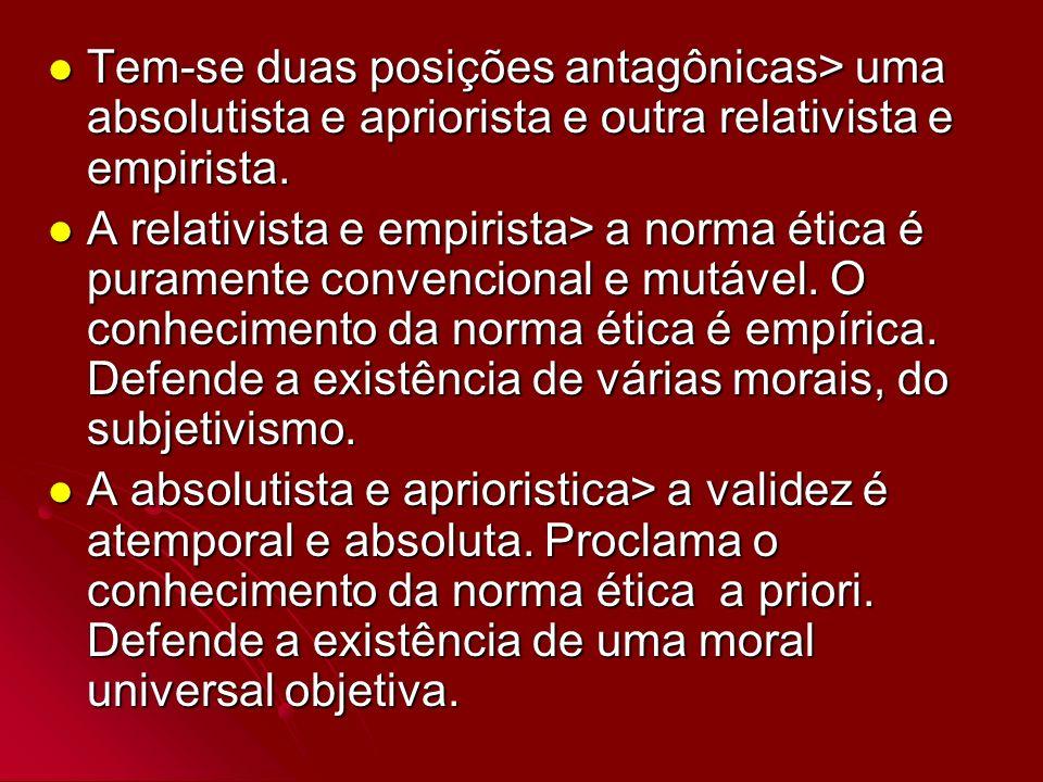Tem-se duas posições antagônicas> uma absolutista e apriorista e outra relativista e empirista. Tem-se duas posições antagônicas> uma absolutista e ap