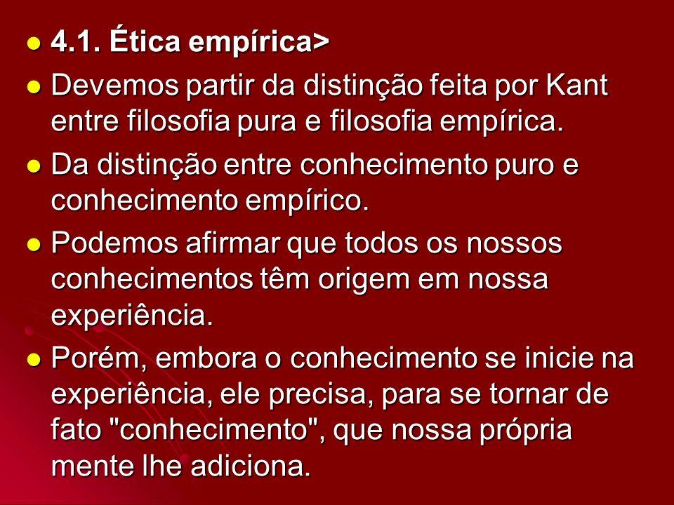 4.1. Ética empírica> 4.1. Ética empírica> Devemos partir da distinção feita por Kant entre filosofia pura e filosofia empírica. Devemos partir da dist