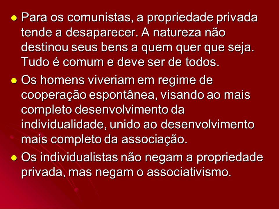 Para os comunistas, a propriedade privada tende a desaparecer. A natureza não destinou seus bens a quem quer que seja. Tudo é comum e deve ser de todo