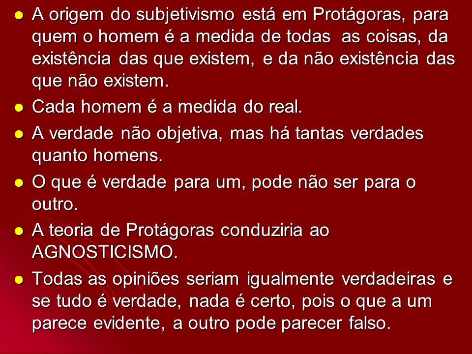 A origem do subjetivismo está em Protágoras, para quem o homem é a medida de todas as coisas, da existência das que existem, e da não existência das q