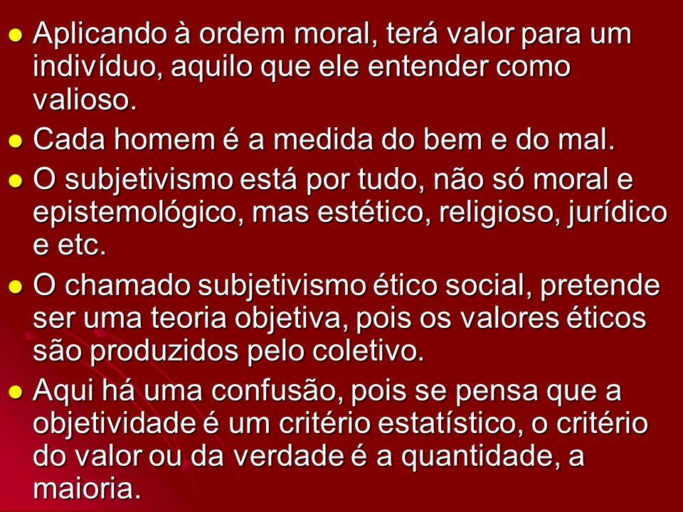 Aplicando à ordem moral, terá valor para um indivíduo, aquilo que ele entender como valioso. Aplicando à ordem moral, terá valor para um indivíduo, aq