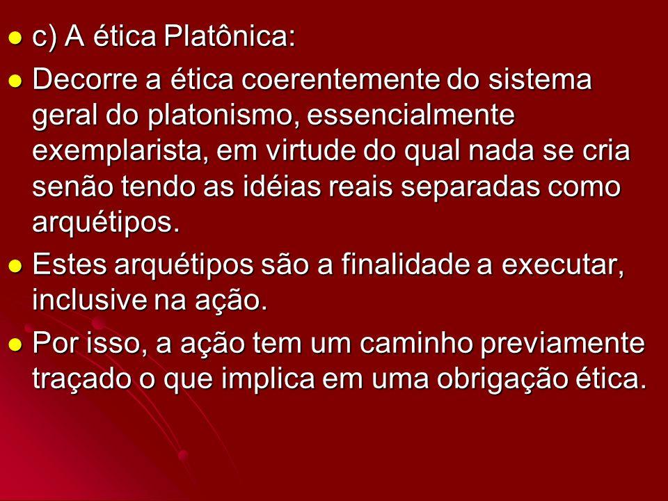 c) A ética Platônica: c) A ética Platônica: Decorre a ética coerentemente do sistema geral do platonismo, essencialmente exemplarista, em virtude do q