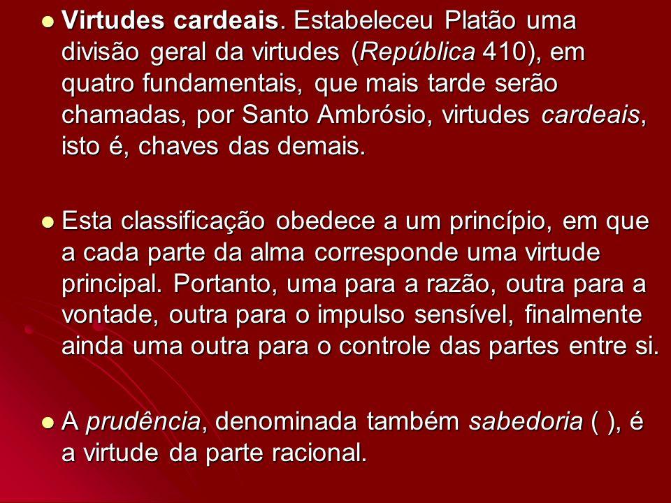 Virtudes cardeais. Estabeleceu Platão uma divisão geral da virtudes (República 410), em quatro fundamentais, que mais tarde serão chamadas, por Santo