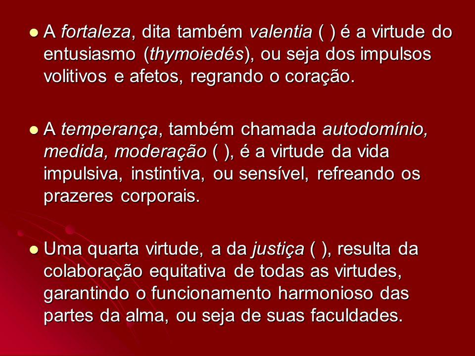 A fortaleza, dita também valentia ( ) é a virtude do entusiasmo (thymoiedés), ou seja dos impulsos volitivos e afetos, regrando o coração. A fortaleza