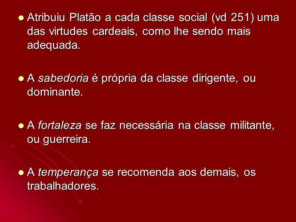 Atribuiu Platão a cada classe social (vd 251) uma das virtudes cardeais, como lhe sendo mais adequada. Atribuiu Platão a cada classe social (vd 251) u