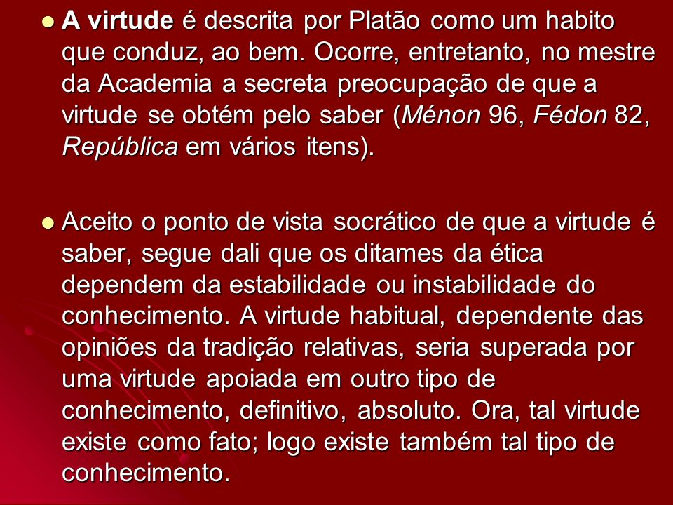 A virtude é descrita por Platão como um habito que conduz, ao bem. Ocorre, entretanto, no mestre da Academia a secreta preocupação de que a virtude se