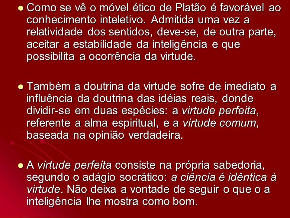 Como se vê o móvel ético de Platão é favorável ao conhecimento inteletivo. Admitida uma vez a relatividade dos sentidos, deve-se, de outra parte, acei