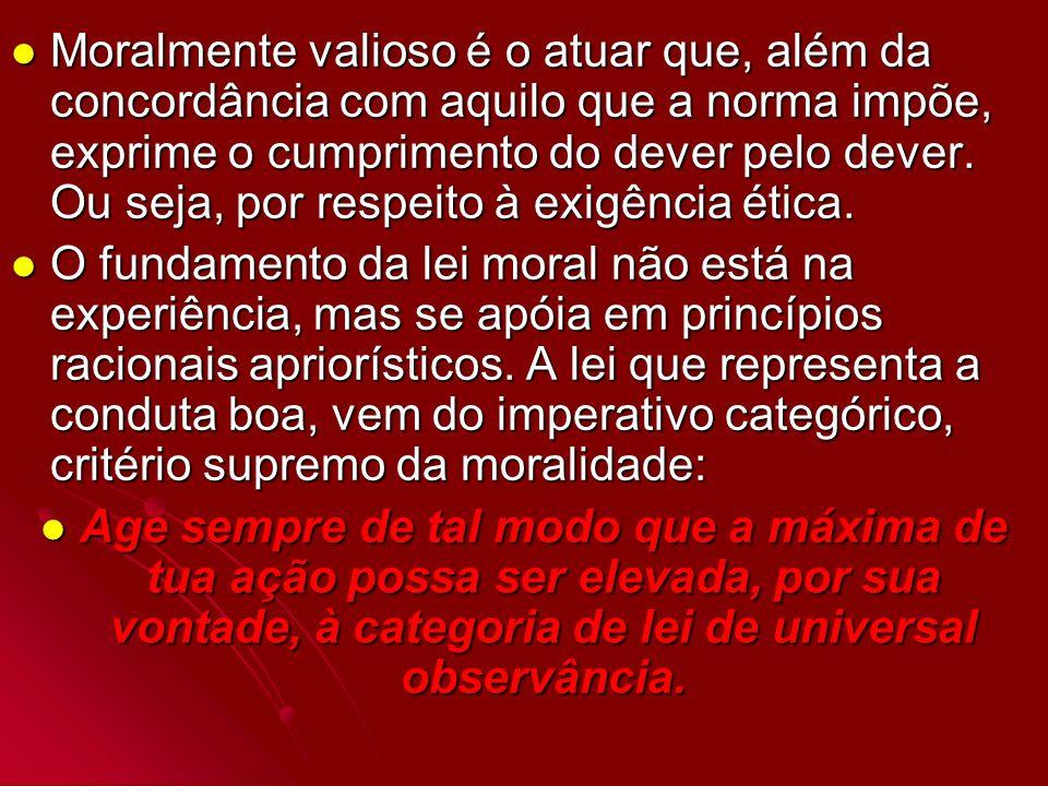Moralmente valioso é o atuar que, além da concordância com aquilo que a norma impõe, exprime o cumprimento do dever pelo dever. Ou seja, por respeito