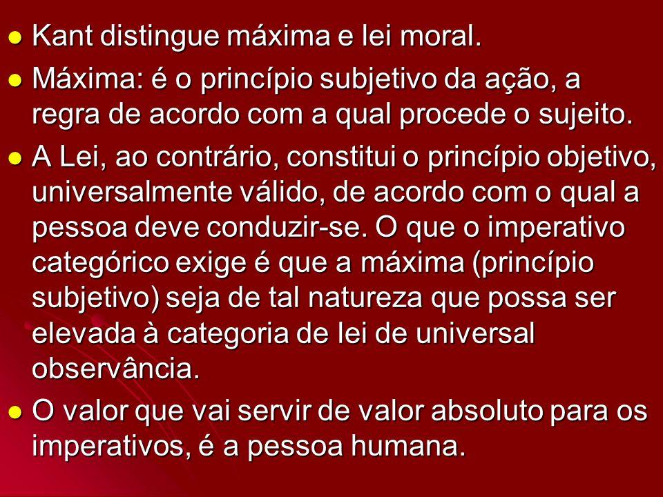 Kant distingue máxima e lei moral. Kant distingue máxima e lei moral. Máxima: é o princípio subjetivo da ação, a regra de acordo com a qual procede o