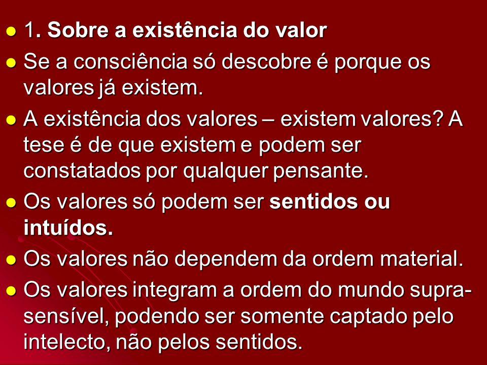 1. Sobre a existência do valor 1. Sobre a existência do valor Se a consciência só descobre é porque os valores já existem. Se a consciência só descobr