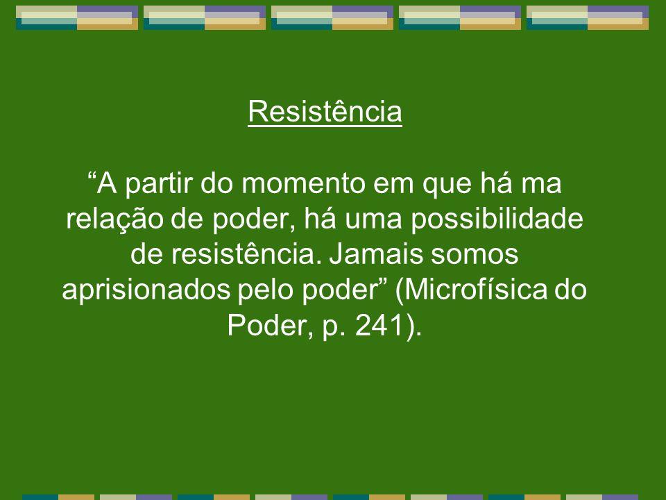 Resistência A partir do momento em que há ma relação de poder, há uma possibilidade de resistência. Jamais somos aprisionados pelo poder (Microfísica