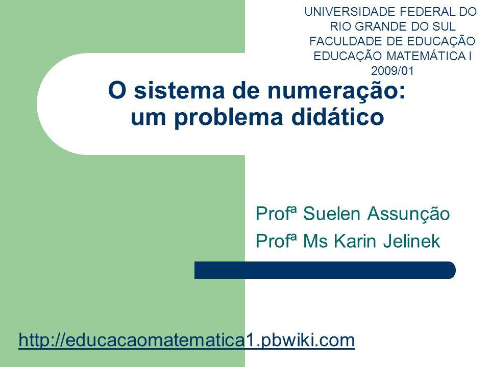 O sistema de numeração: um problema didático Profª Suelen Assunção Profª Ms Karin Jelinek UNIVERSIDADE FEDERAL DO RIO GRANDE DO SUL FACULDADE DE EDUCA