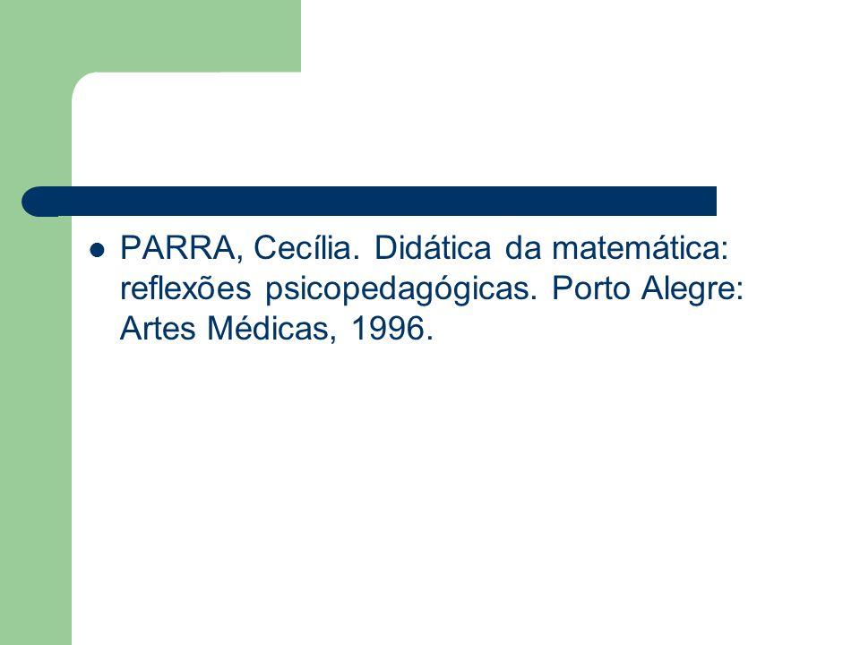 PARRA, Cecília. Didática da matemática: reflexões psicopedagógicas. Porto Alegre: Artes Médicas, 1996.