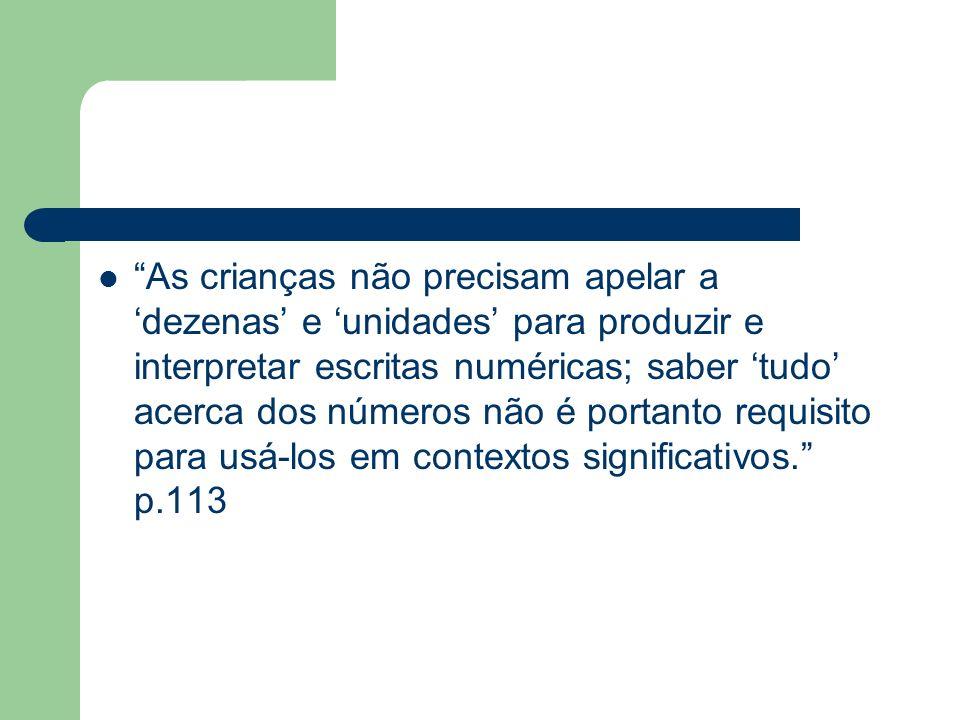 Se a interpretação dos algarismos em termos de dezenas e unidades não é requisito para a leitura e escrita de números, se também não é condição necessária para resolver operações, por que tomá-la como ponto de partida.