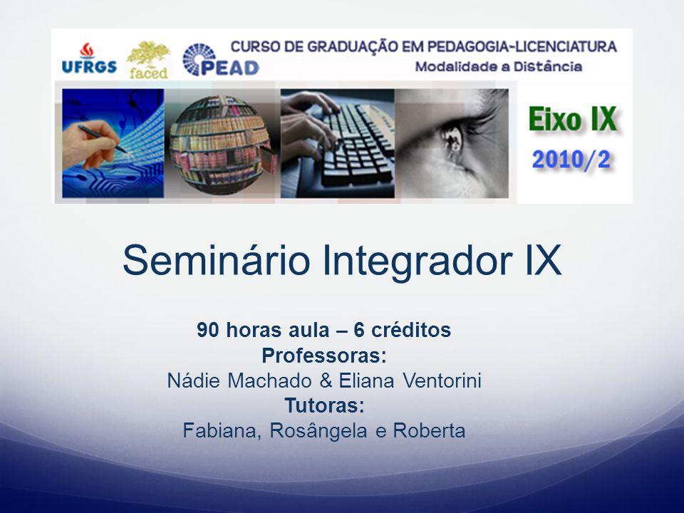 Seminário Integrador IX 90 horas aula – 6 créditos Professoras: Nádie Machado & Eliana Ventorini Tutoras: Fabiana, Rosângela e Roberta
