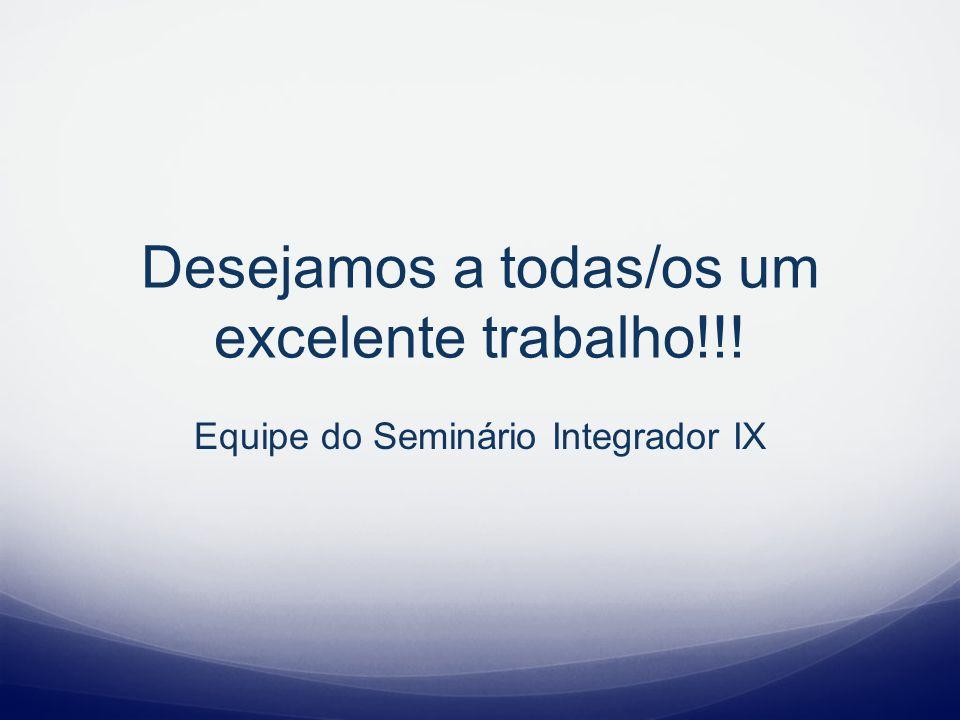 Desejamos a todas/os um excelente trabalho!!! Equipe do Seminário Integrador IX