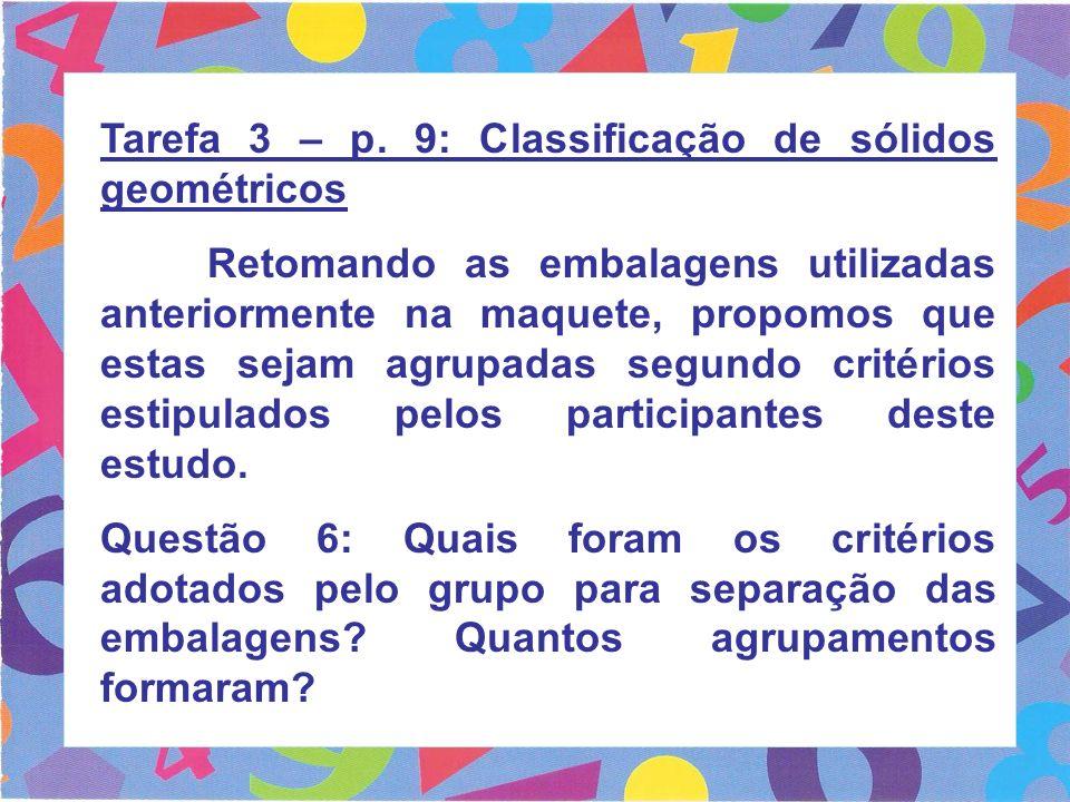 Tarefa 3 – p. 9: Classificação de sólidos geométricos Retomando as embalagens utilizadas anteriormente na maquete, propomos que estas sejam agrupadas