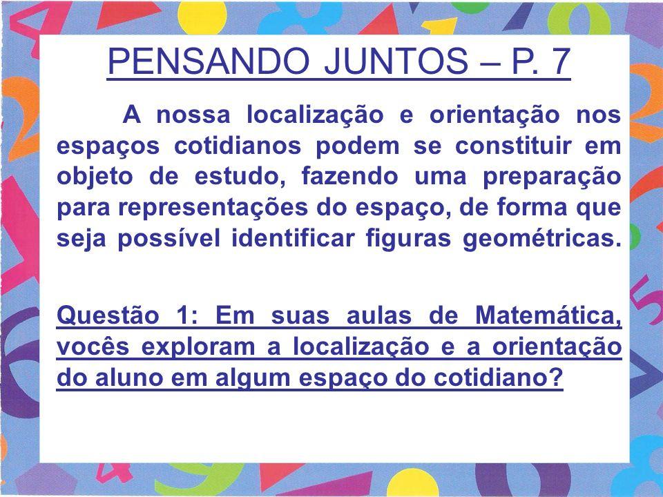 PENSANDO JUNTOS – P. 7 A nossa localização e orientação nos espaços cotidianos podem se constituir em objeto de estudo, fazendo uma preparação para re