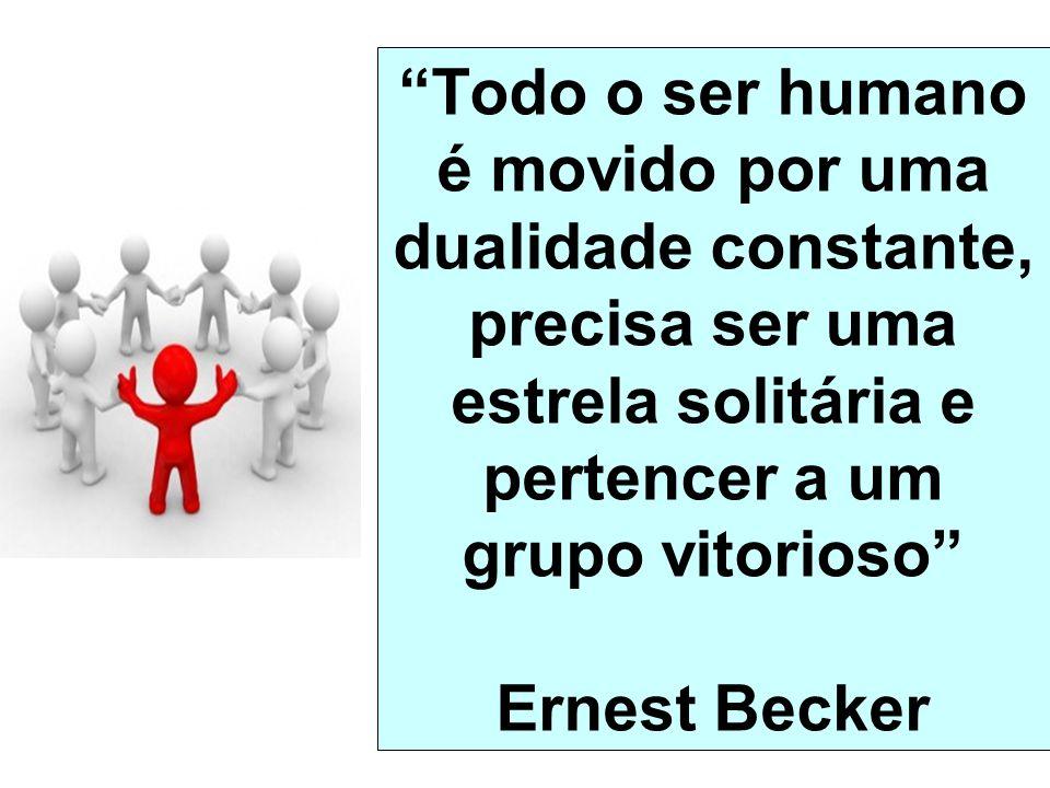 Todo o ser humano é movido por uma dualidade constante, precisa ser uma estrela solitária e pertencer a um grupo vitorioso Ernest Becker