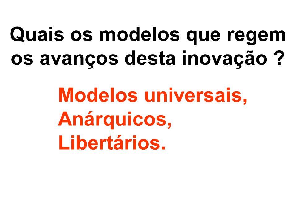 Quais os modelos que regem os avanços desta inovação ? Modelos universais, Anárquicos, Libertários.