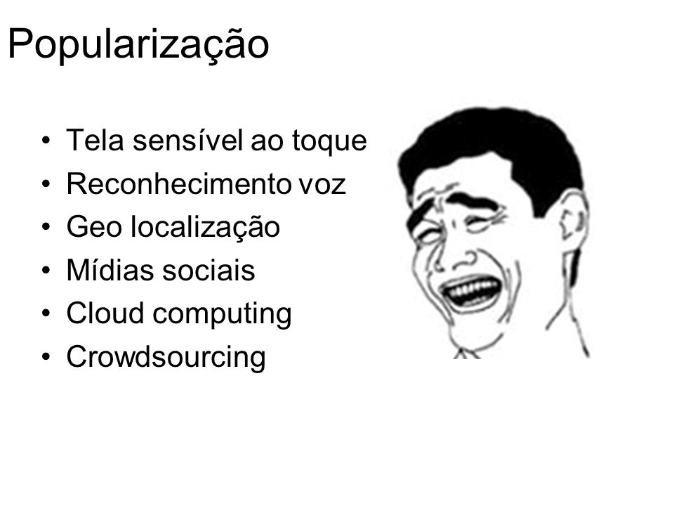 Popularização Tela sensível ao toque Reconhecimento voz Geo localização Mídias sociais Cloud computing Crowdsourcing