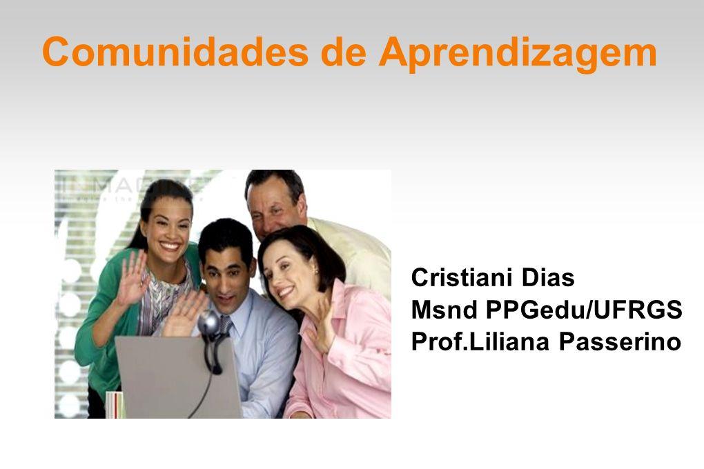 Comunidades de Aprendizagem Cristiani Dias Msnd PPGedu/UFRGS Prof.Liliana Passerino