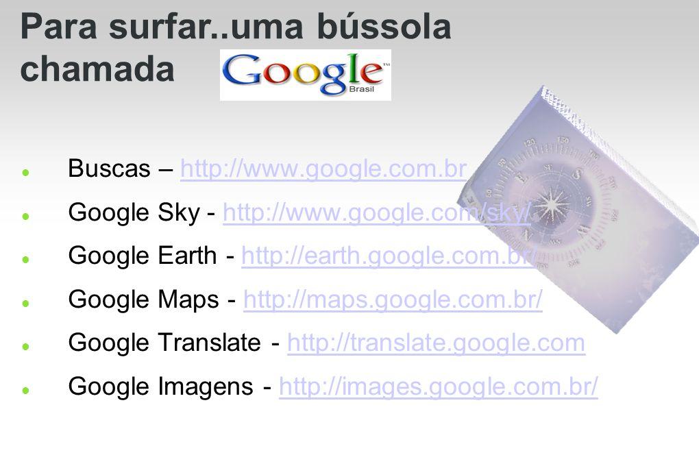 Buscas – http://www.google.com.brhttp://www.google.com.br Google Sky - http://www.google.com/sky/http://www.google.com/sky/ Google Earth - http://eart