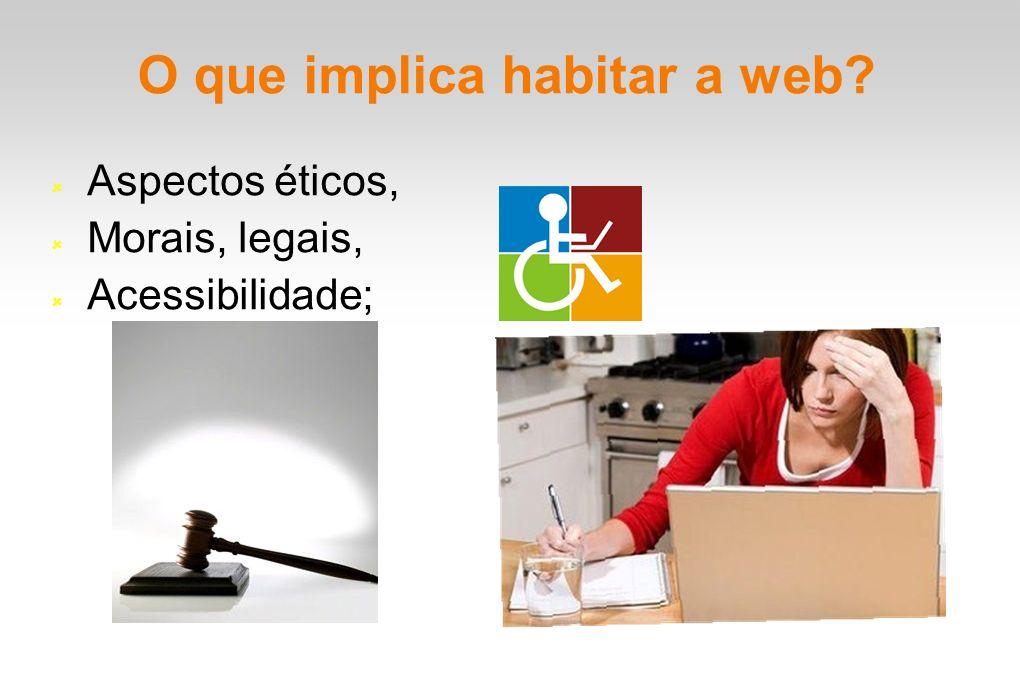O que implica habitar a web? Aspectos éticos, Morais, legais, Acessibilidade;
