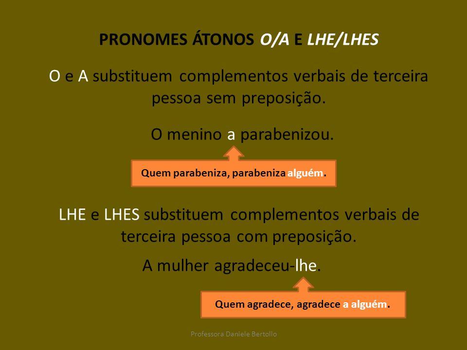 PRONOMES ÁTONOS O/A E LHE/LHES O e A substituem complementos verbais de terceira pessoa sem preposição. O menino a parabenizou. LHE e LHES substituem