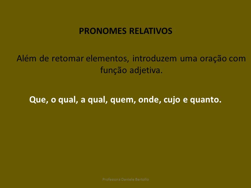 PRONOMES RELATIVOS Além de retomar elementos, introduzem uma oração com função adjetiva. Que, o qual, a qual, quem, onde, cujo e quanto. Professora Da