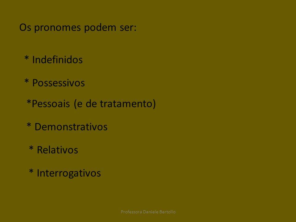 Os pronomes podem ser: *Pessoais (e de tratamento) * Possessivos * Indefinidos * Demonstrativos * Relativos * Interrogativos Professora Daniele Bertol