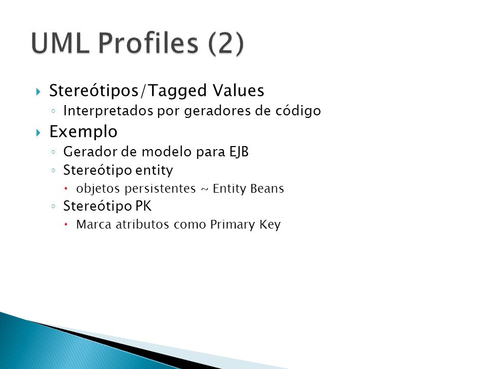 Stereótipos/Tagged Values Interpretados por geradores de código Exemplo Gerador de modelo para EJB Stereótipo entity objetos persistentes ~ Entity Bea
