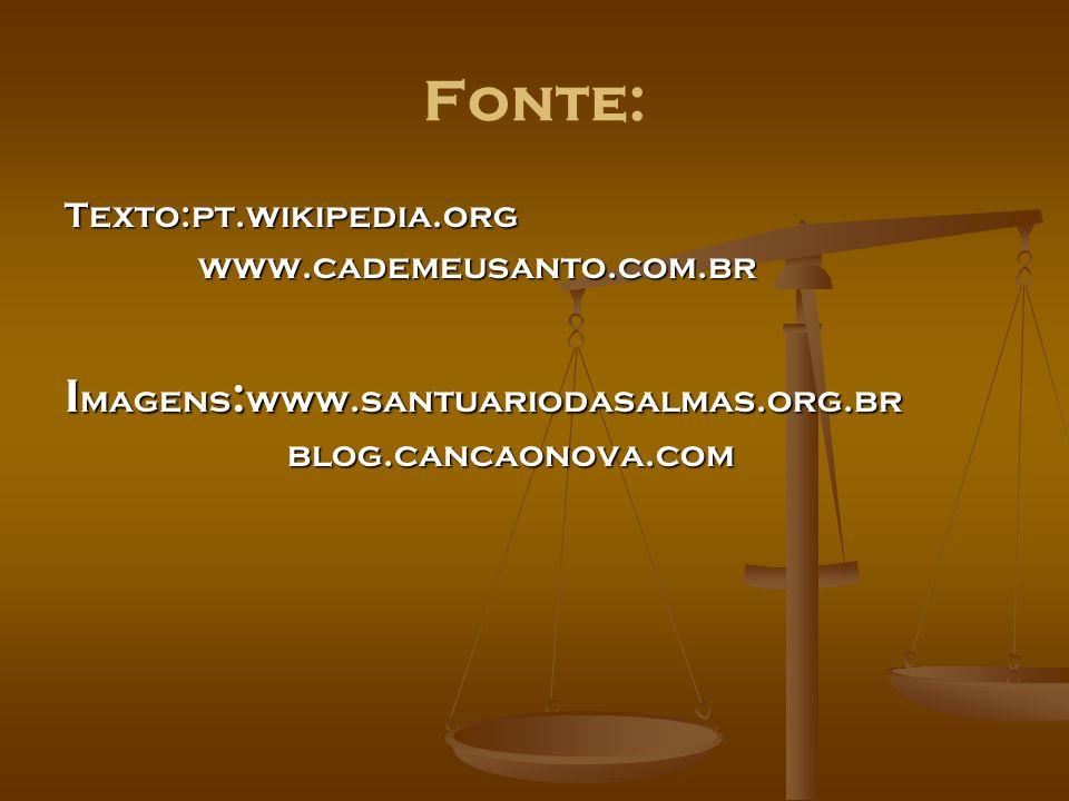 Fonte: Texto:pt.wikipedia.org www.cademeusanto.com.br www.cademeusanto.com.br I magens : www.santuariodasalmas.org.br blog.cancaonova.com blog.cancaon