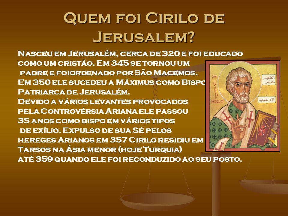 Quem foi Cirilo de Jerusalem? Nasceu em Jerusalém, cerca de 320 e foi educado como um cristão. Em 345 se tornou um padre e foiordenado por São Macemos