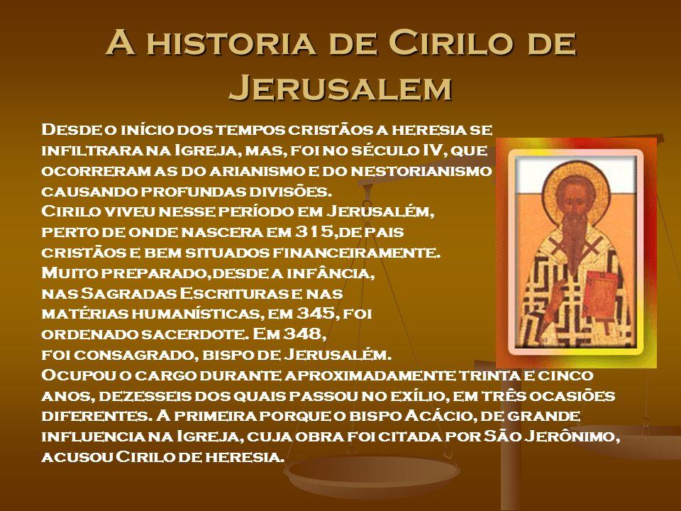 Historia de Cirilo de Jerusalem A segunda por ordem do imperador Constâncio que entendeu ser Cirílo realmente um simpatizante dos hereges, mas em sua defesa atuaram os bispos, Atanásio e Hilário, ambos Padres da Igreja assim como o próprio bispo Cirilo o é.