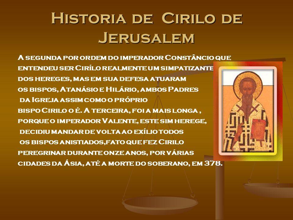 Historia de Cirilo de Jerusalem A segunda por ordem do imperador Constâncio que entendeu ser Cirílo realmente um simpatizante dos hereges, mas em sua