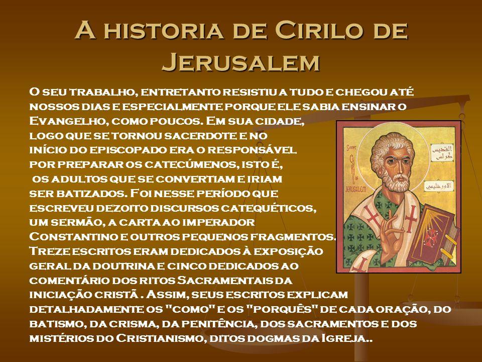 A historia de Cirilo de Jerusalem O seu trabalho, entretanto resistiu a tudo e chegou até nossos dias e especialmente porque ele sabia ensinar o Evang