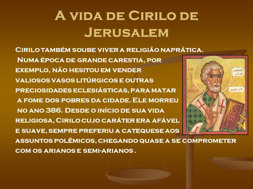 A vida de Cirilo de Jerusalem Cirilo também soube viver a religião naprática. Numa época de grande carestia, por exemplo, não hesitou em vender valios