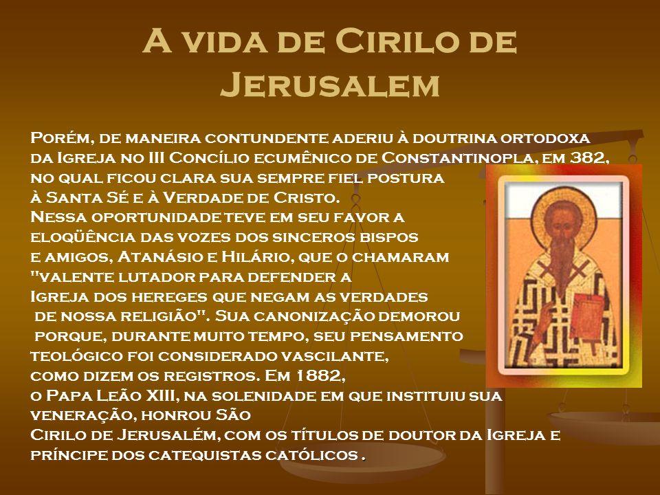 A vida de Cirilo de Jerusalem Porém, de maneira contundente aderiu à doutrina ortodoxa da Igreja no III Concílio ecumênico de Constantinopla, em 382,