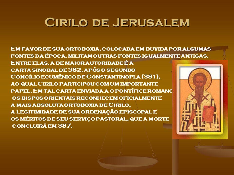 Cirilo de Jerusalem Em favor de sua ortodoxia, colocada em duvida por algumas fontes da época, militam outras fontes igualmente antigas. Entre elas, a