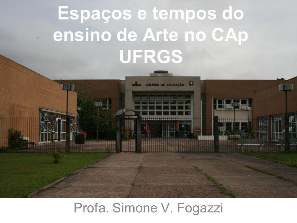 Espaços e tempos do ensino de Arte no CAp UFRGS Profa. Simone V. Fogazzi