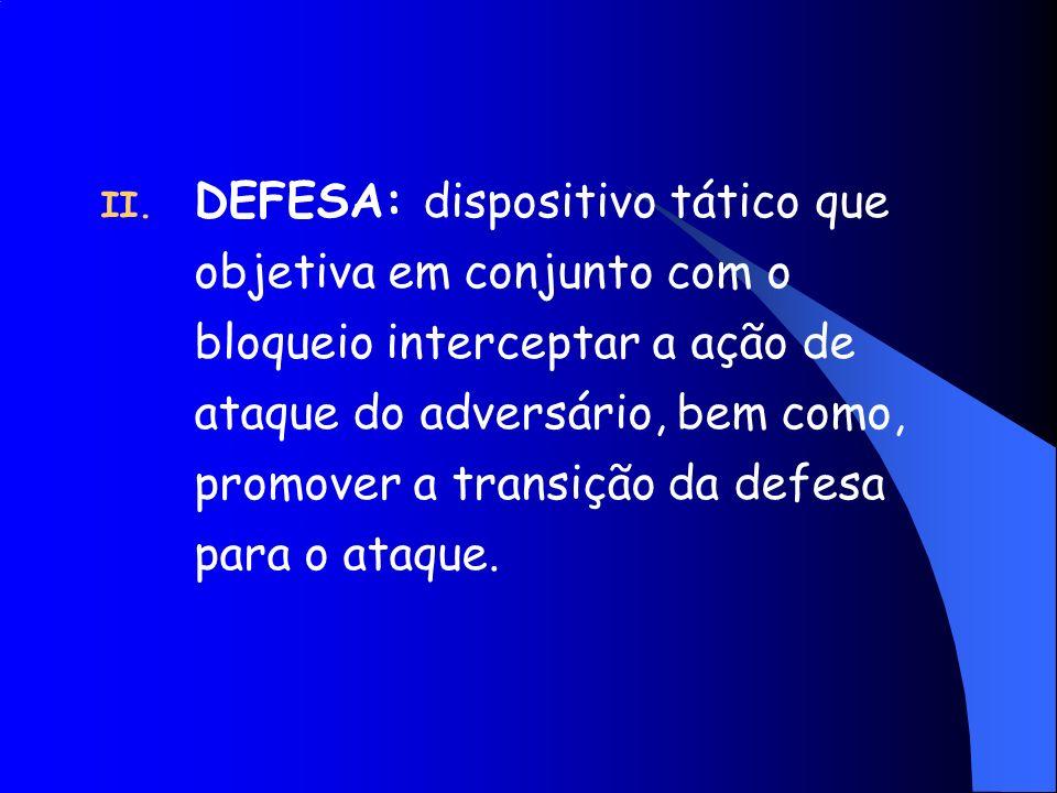 II. DEFESA: dispositivo tático que objetiva em conjunto com o bloqueio interceptar a ação de ataque do adversário, bem como, promover a transição da d